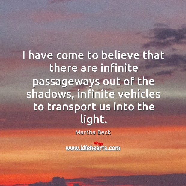 I have come to believe that there are infinite passageways out of the shadows Image