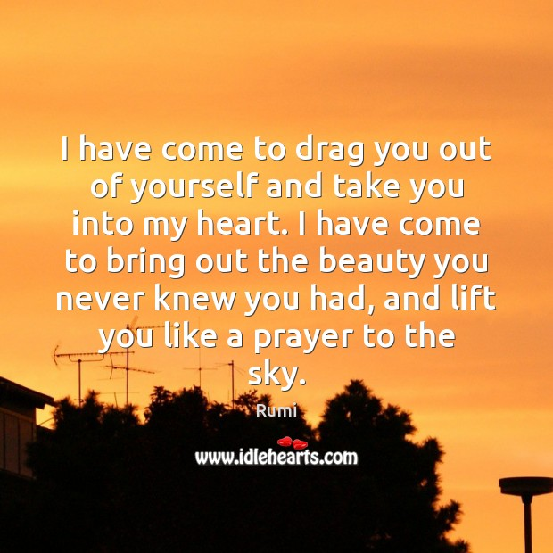I have come to drag you out of yourself and take you Rumi Picture Quote