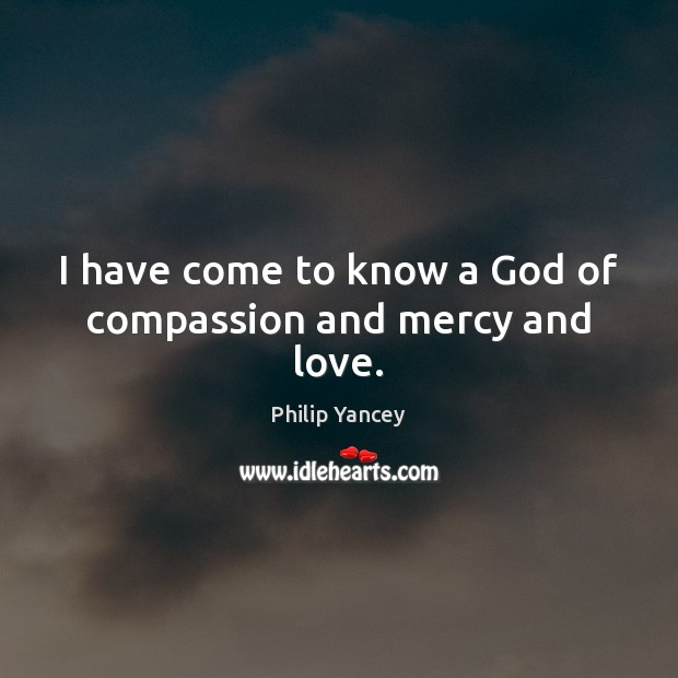 I have come to know a God of compassion and mercy and love. Image