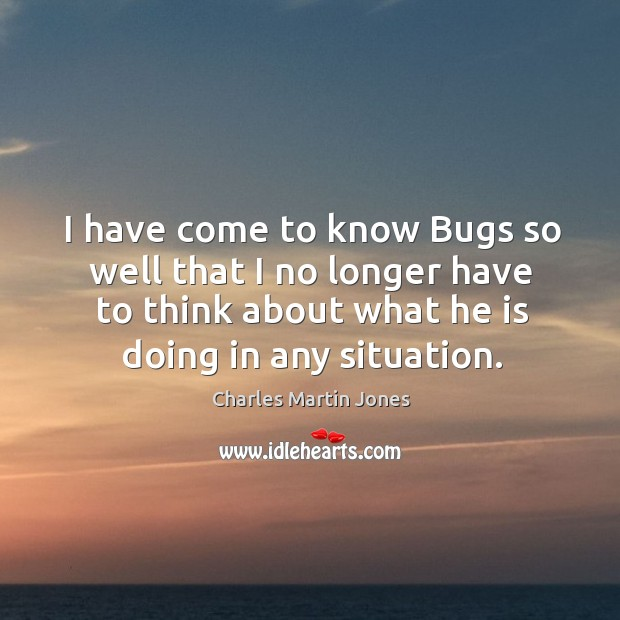 Image, I have come to know bugs so well that I no longer have to think about what he is doing in any situation.