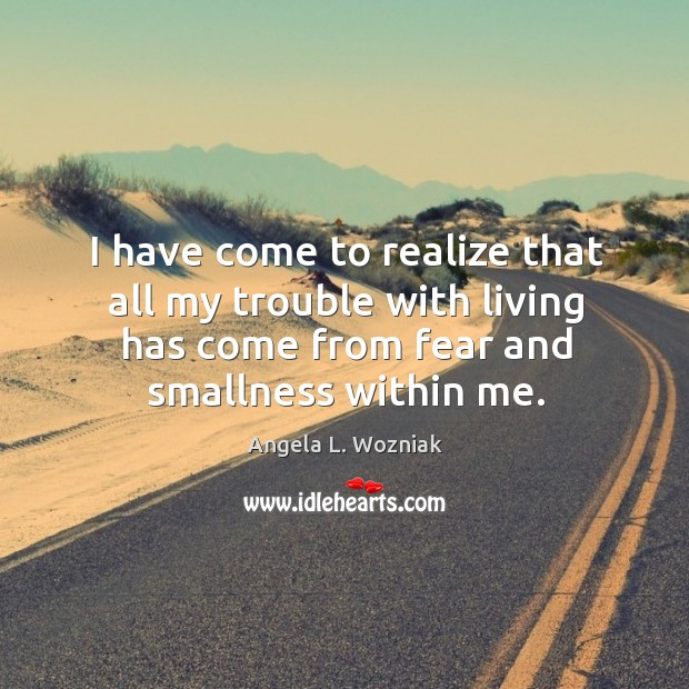 I have come to realize that all my trouble with living has come from fear and smallness within me. Image