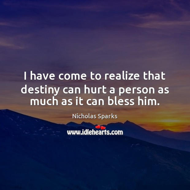 I have come to realize that destiny can hurt a person as much as it can bless him. Nicholas Sparks Picture Quote