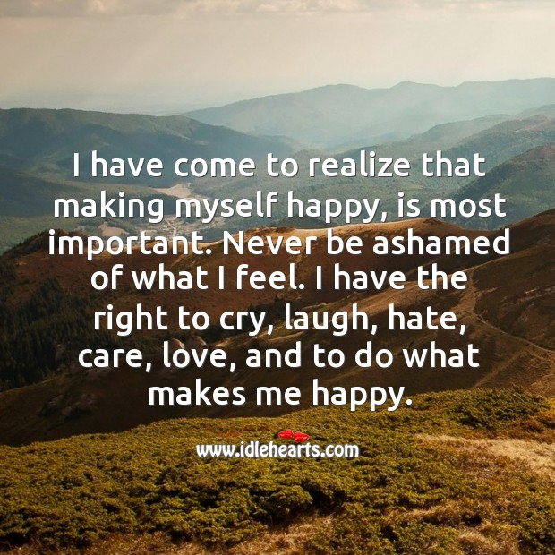 I have come to realize that making myself happy, is most important. Image