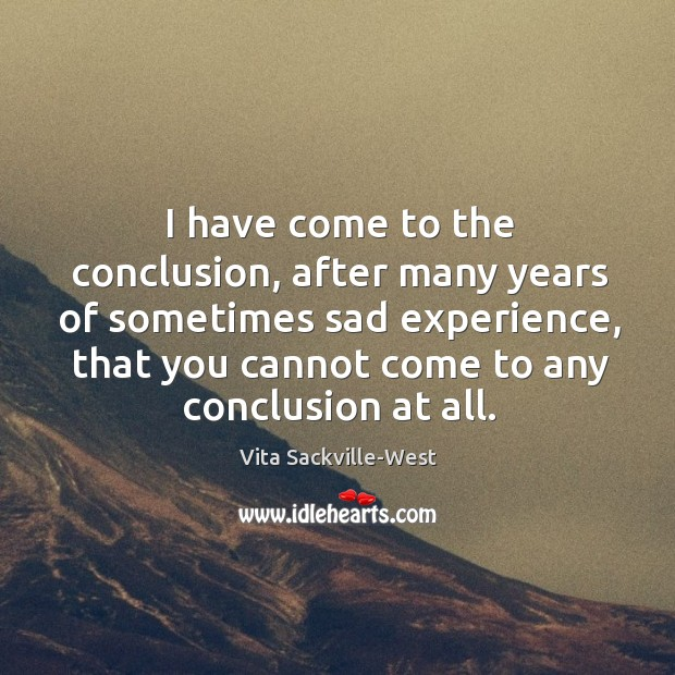 I have come to the conclusion, after many years of sometimes sad Vita Sackville-West Picture Quote