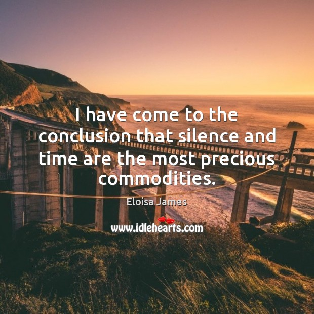 I have come to the conclusion that silence and time are the most precious commodities. Image