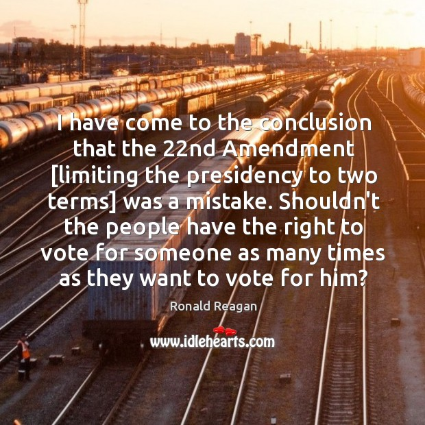 Image, I have come to the conclusion that the 22nd Amendment [limiting the