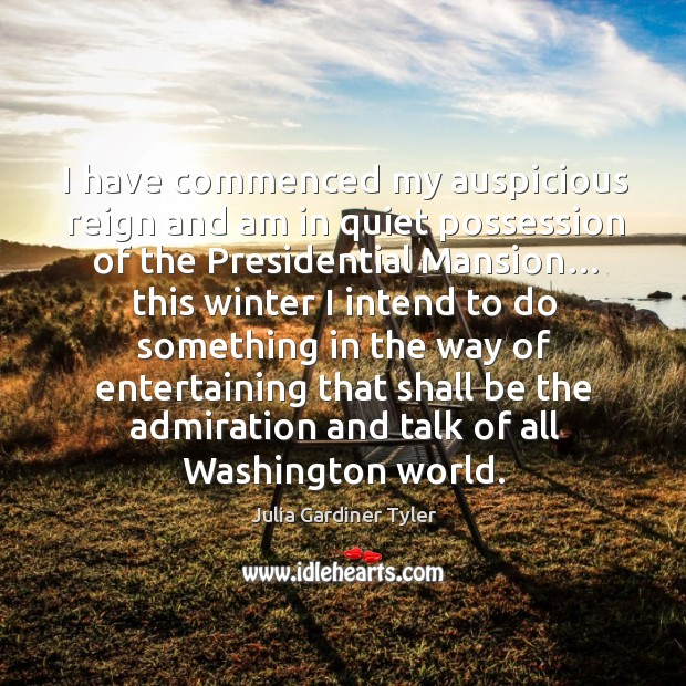 I have commenced my auspicious reign and am in quiet possession of the presidential mansion… Julia Gardiner Tyler Picture Quote