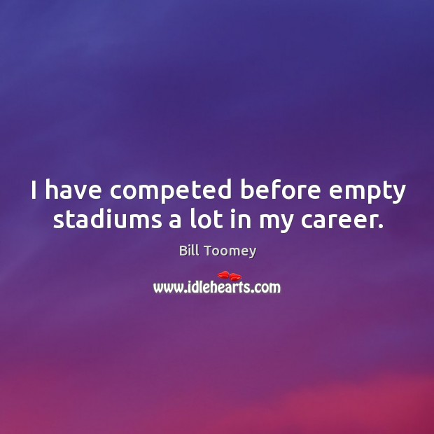 Image, I have competed before empty stadiums a lot in my career.