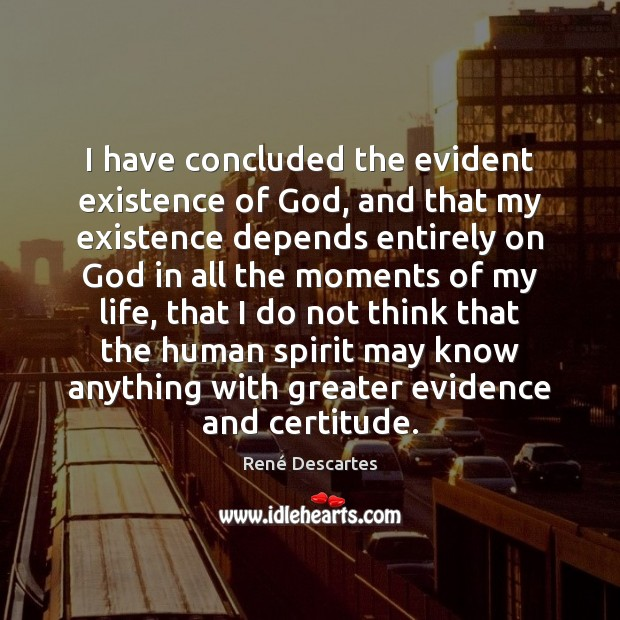 I have concluded the evident existence of God, and that my existence René Descartes Picture Quote