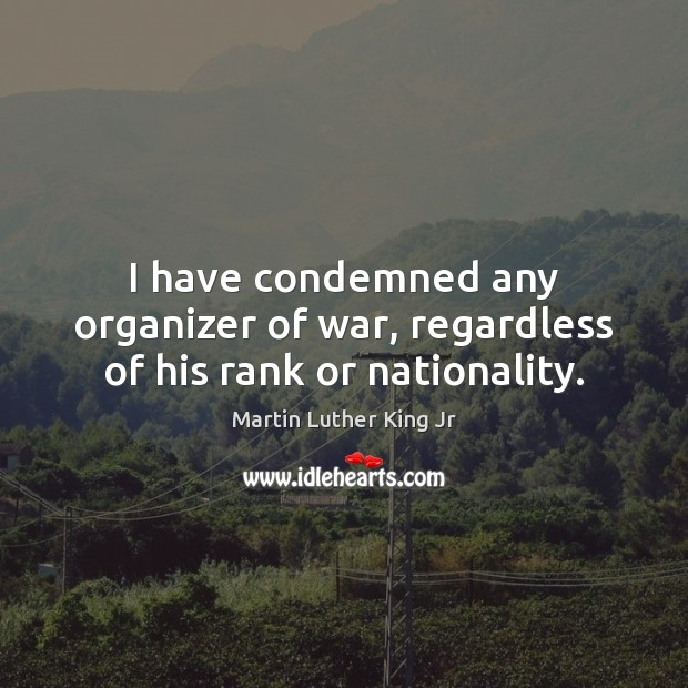 I have condemned any organizer of war, regardless of his rank or nationality. Image