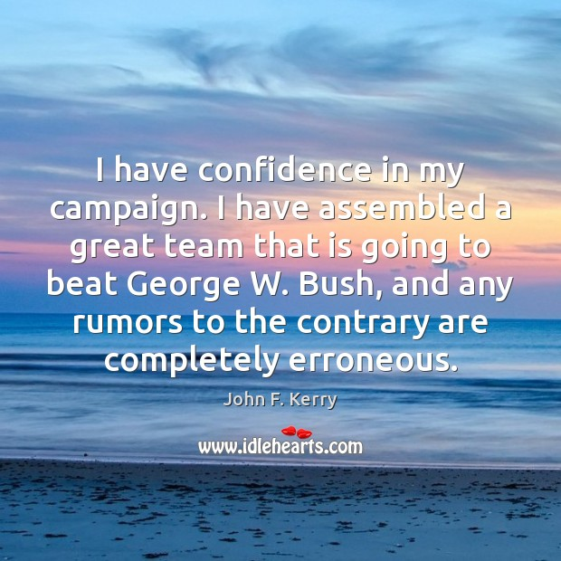 I have confidence in my campaign. I have assembled a great team John F. Kerry Picture Quote