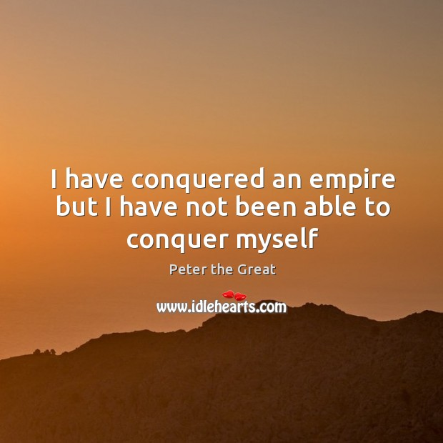 I have conquered an empire but I have not been able to conquer myself Peter the Great Picture Quote