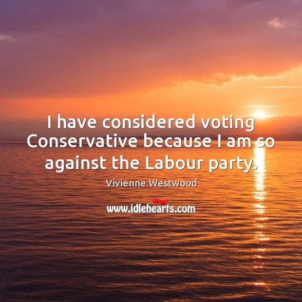 I have considered voting Conservative because I am so against the Labour party. Vote Quotes Image
