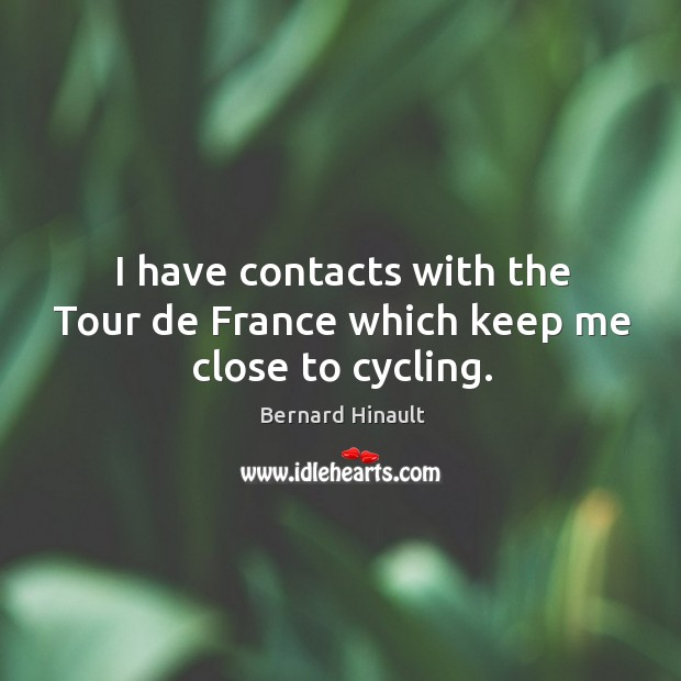 Image, I have contacts with the tour de france which keep me close to cycling.