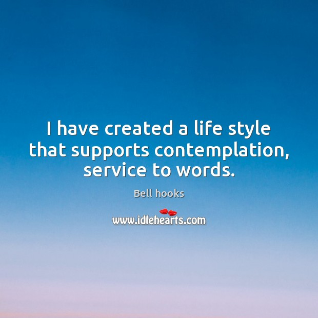 Image, I have created a life style that supports contemplation, service to words.