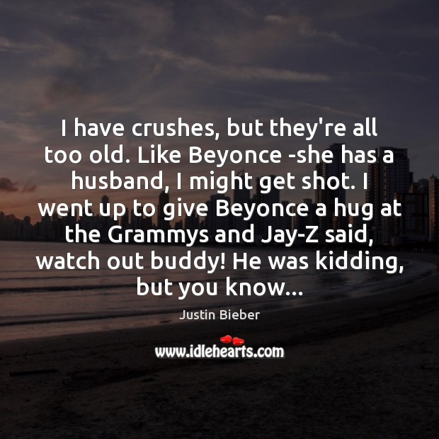 I have crushes, but they're all too old. Like Beyonce -she has Justin Bieber Picture Quote