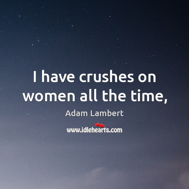 I have crushes on women all the time, Adam Lambert Picture Quote