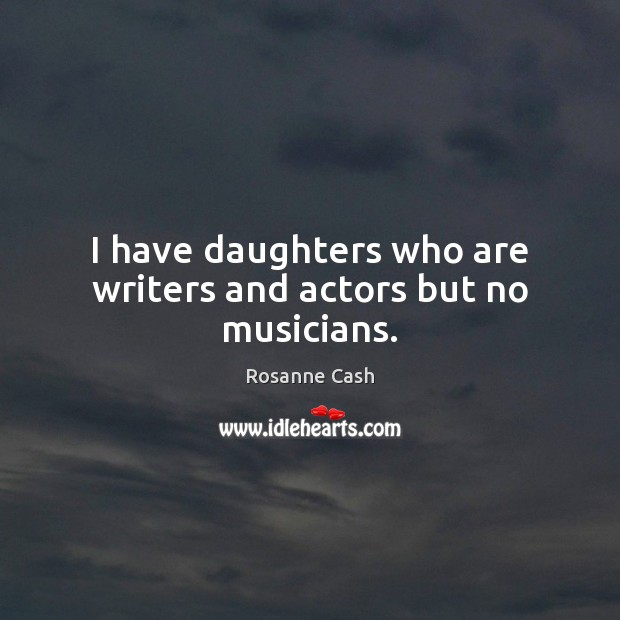 Image, I have daughters who are writers and actors but no musicians.