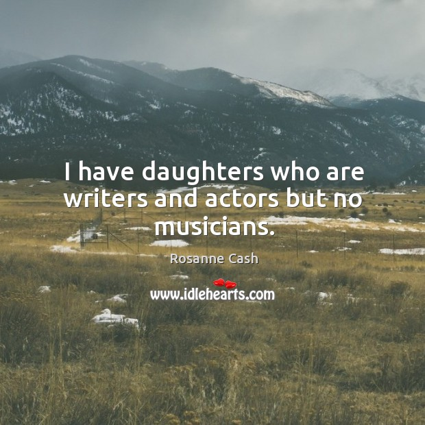 I have daughters who are writers and actors but no musicians. Image