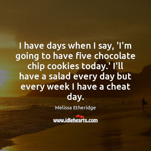 I have days when I say, 'I'm going to have five chocolate Melissa Etheridge Picture Quote