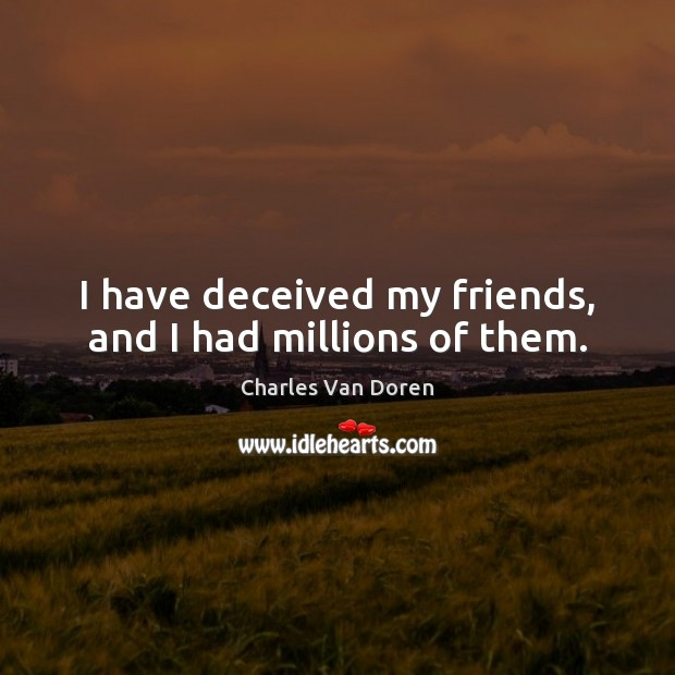 I have deceived my friends, and I had millions of them. Image