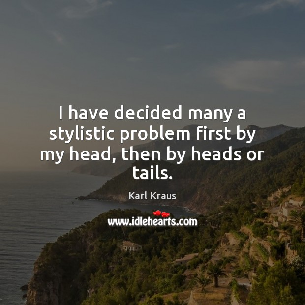 I have decided many a stylistic problem first by my head, then by heads or tails. Karl Kraus Picture Quote