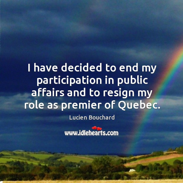 I have decided to end my participation in public affairs and to resign my role as premier of quebec. Image