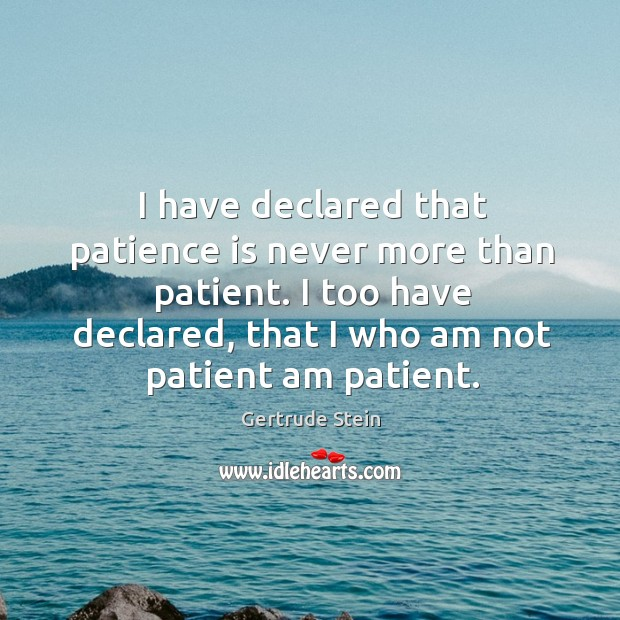 I have declared that patience is never more than patient. I too have declared, that I who am not patient am patient. Image