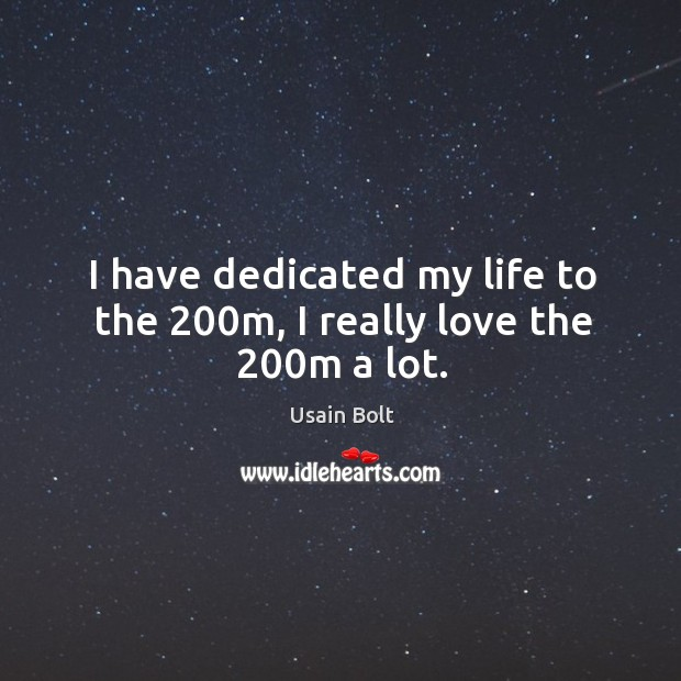 I have dedicated my life to the 200m, I really love the 200m a lot. Image