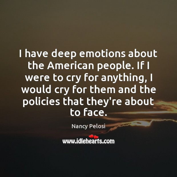 Image, I have deep emotions about the American people. If I were to