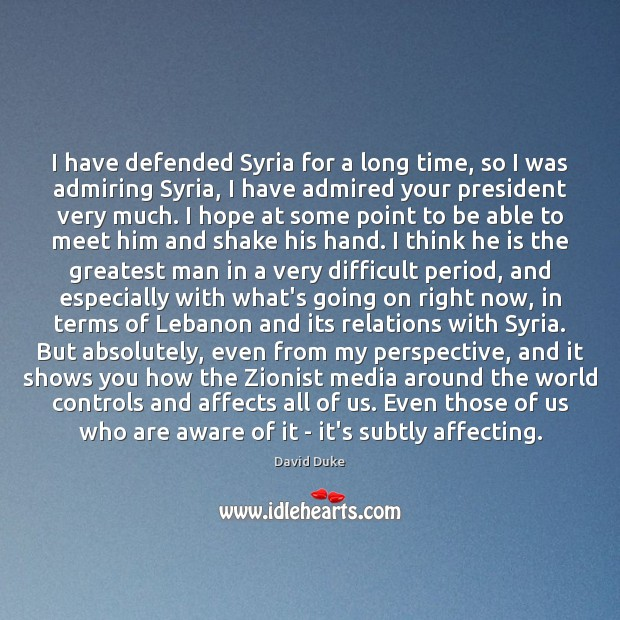 I have defended Syria for a long time, so I was admiring David Duke Picture Quote