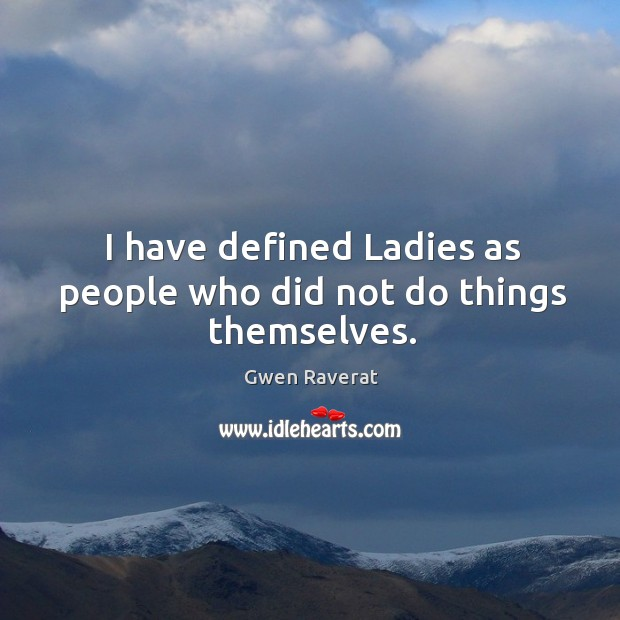 I have defined Ladies as people who did not do things themselves. Image