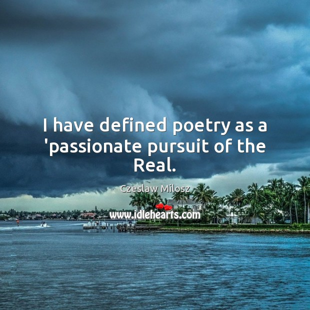 I have defined poetry as a 'passionate pursuit of the Real. Czeslaw Milosz Picture Quote