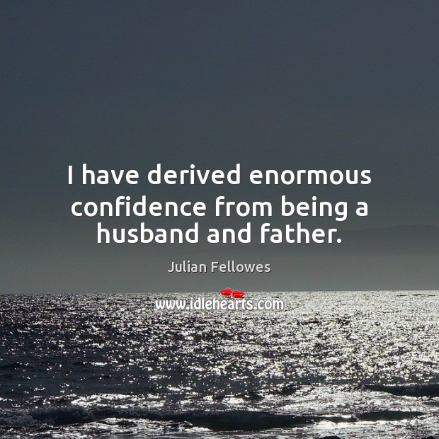 I have derived enormous confidence from being a husband and father. Julian Fellowes Picture Quote