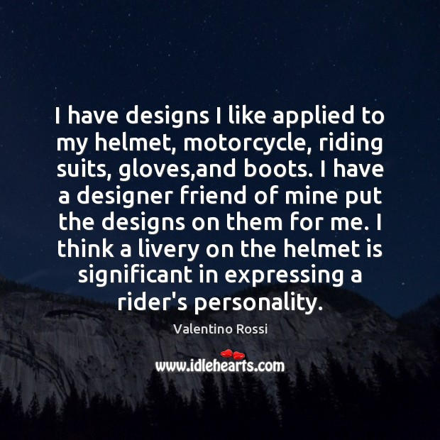 I have designs I like applied to my helmet, motorcycle, riding suits, Valentino Rossi Picture Quote