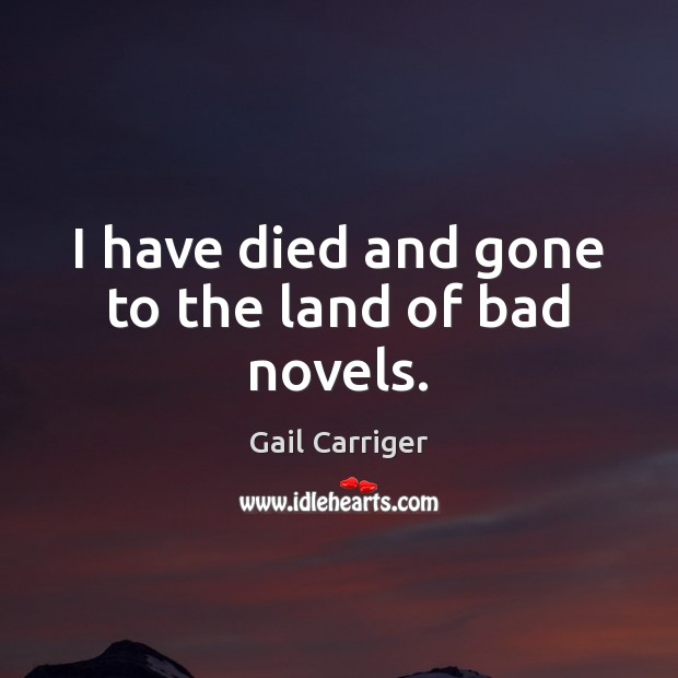 I have died and gone to the land of bad novels. Gail Carriger Picture Quote