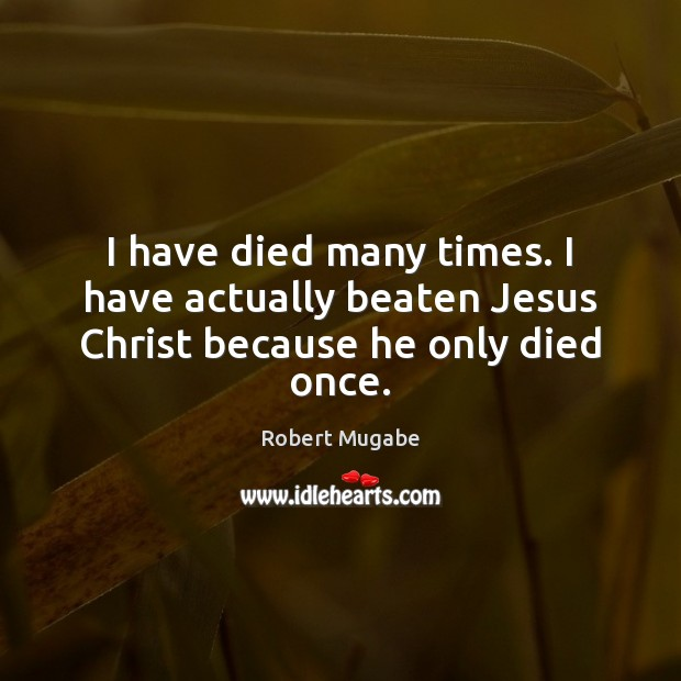 I have died many times. I have actually beaten Jesus Christ because he only died once. Robert Mugabe Picture Quote
