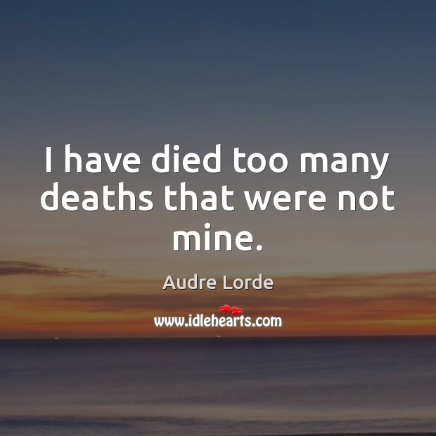 I have died too many deaths that were not mine. Audre Lorde Picture Quote