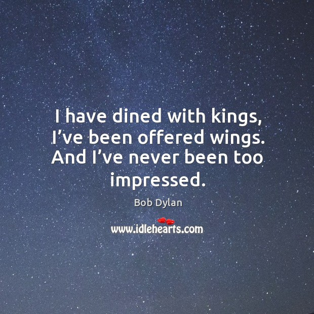 I have dined with kings, I've been offered wings. And I've never been too impressed. Image