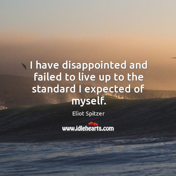 I have disappointed and failed to live up to the standard I expected of myself. Image