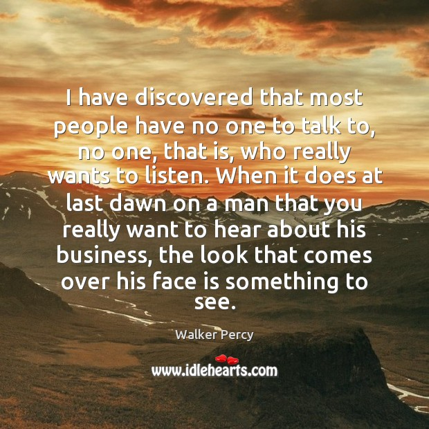 I have discovered that most people have no one to talk to, Walker Percy Picture Quote