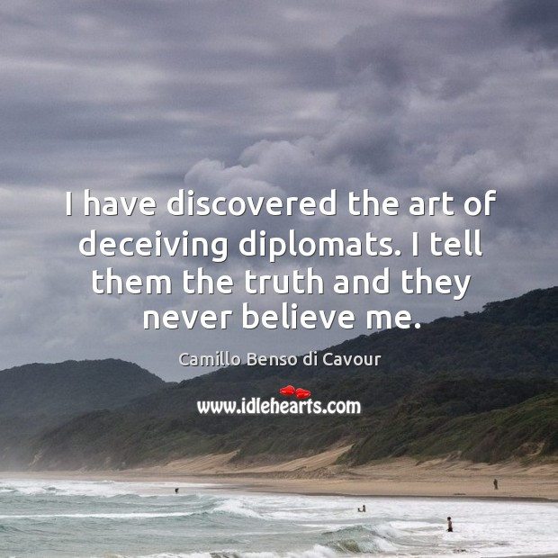 I have discovered the art of deceiving diplomats. I tell them the truth and they never believe me. Image