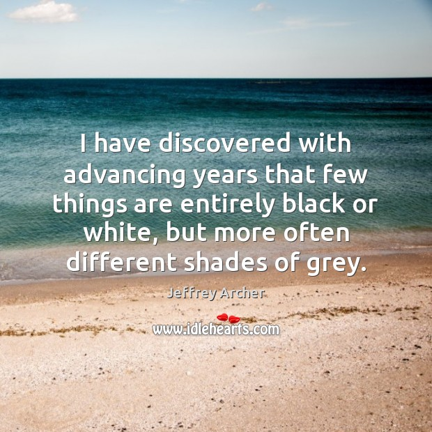I have discovered with advancing years that few things are entirely black Jeffrey Archer Picture Quote