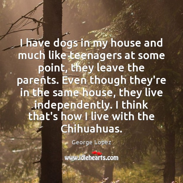 I have dogs in my house and much like teenagers at some George Lopez Picture Quote