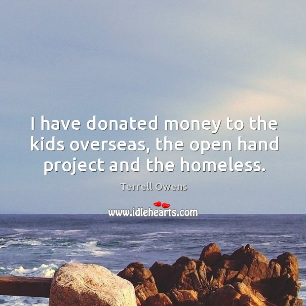 I have donated money to the kids overseas, the open hand project and the homeless. Terrell Owens Picture Quote