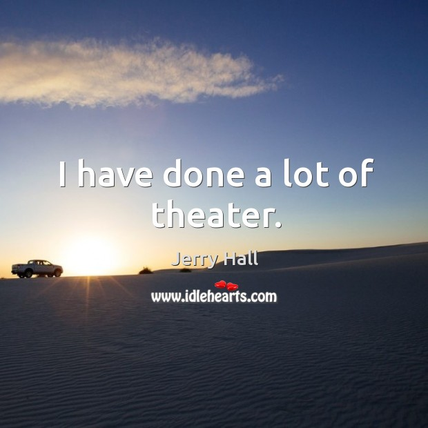 I have done a lot of theater. Jerry Hall Picture Quote