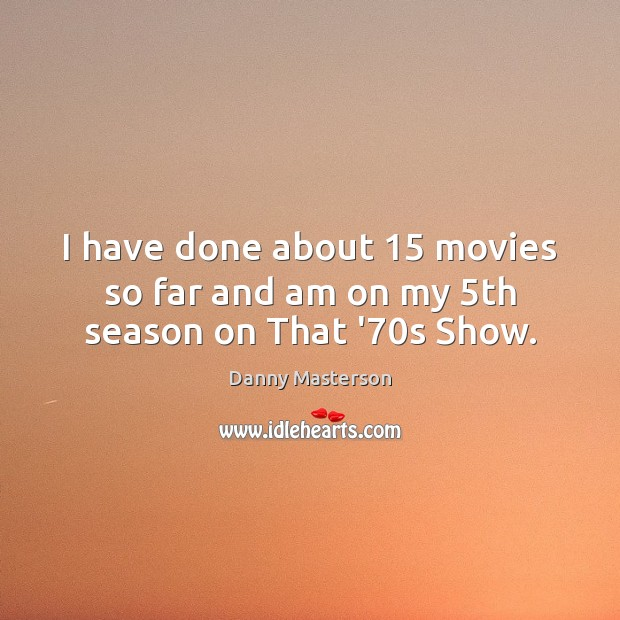 I have done about 15 movies so far and am on my 5th season on That '70s Show. Danny Masterson Picture Quote