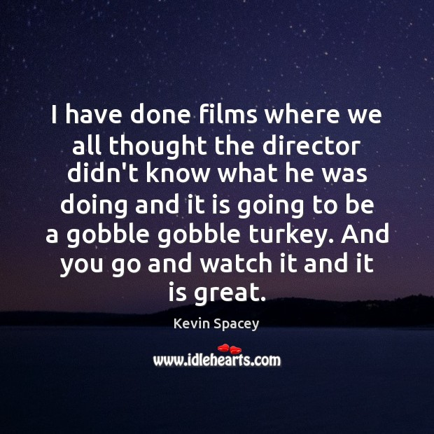 I have done films where we all thought the director didn't know Image