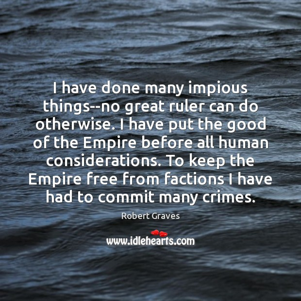 I have done many impious things–no great ruler can do otherwise. I Robert Graves Picture Quote