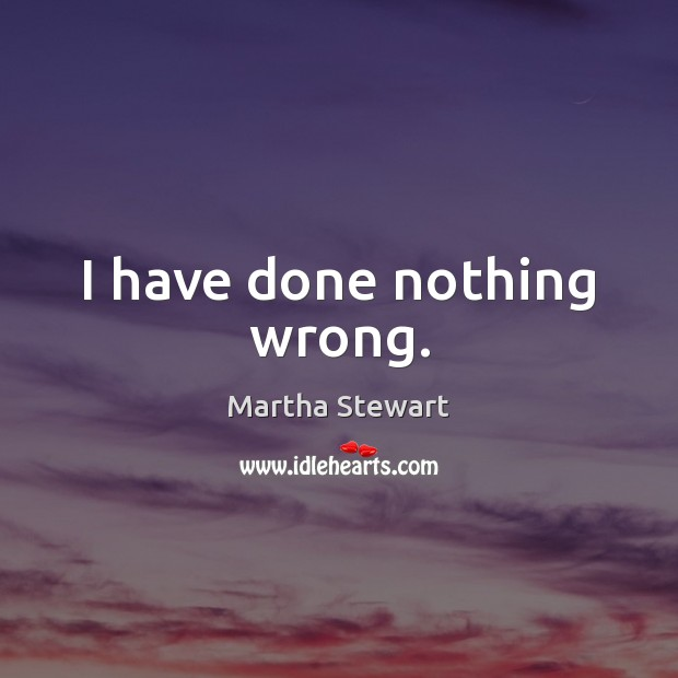 I have done nothing wrong. Martha Stewart Picture Quote